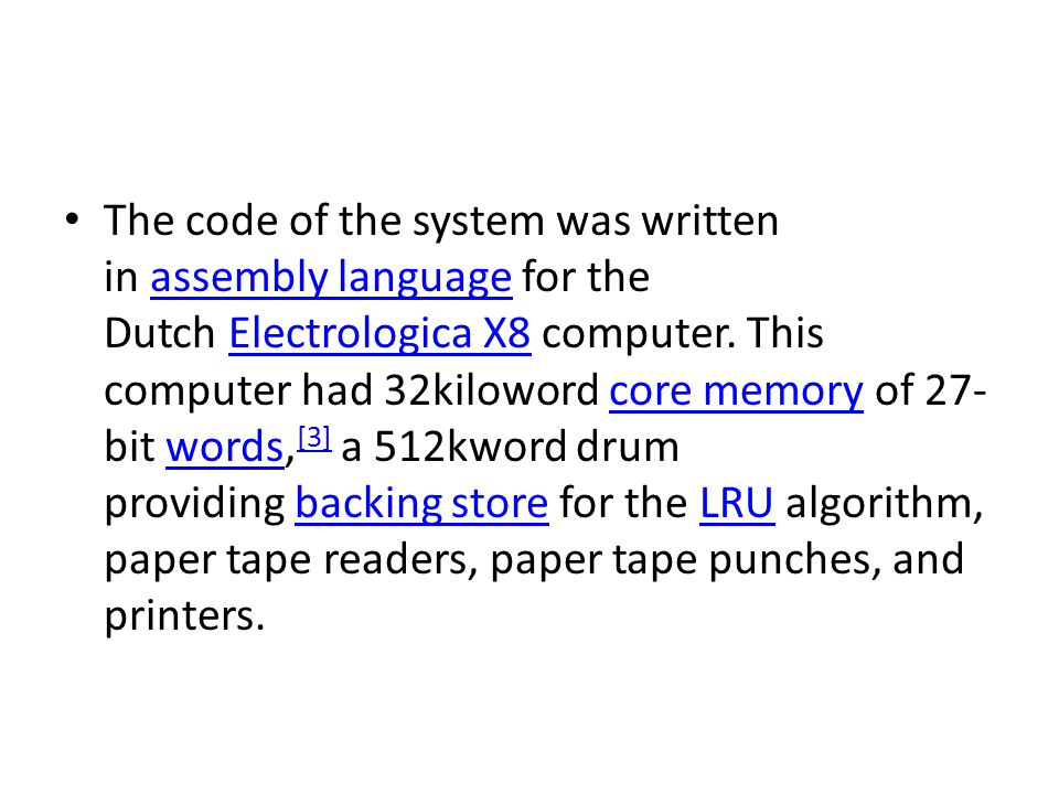 The code of the system was written in assembly language for the Dutch Electrologica X8 computer.