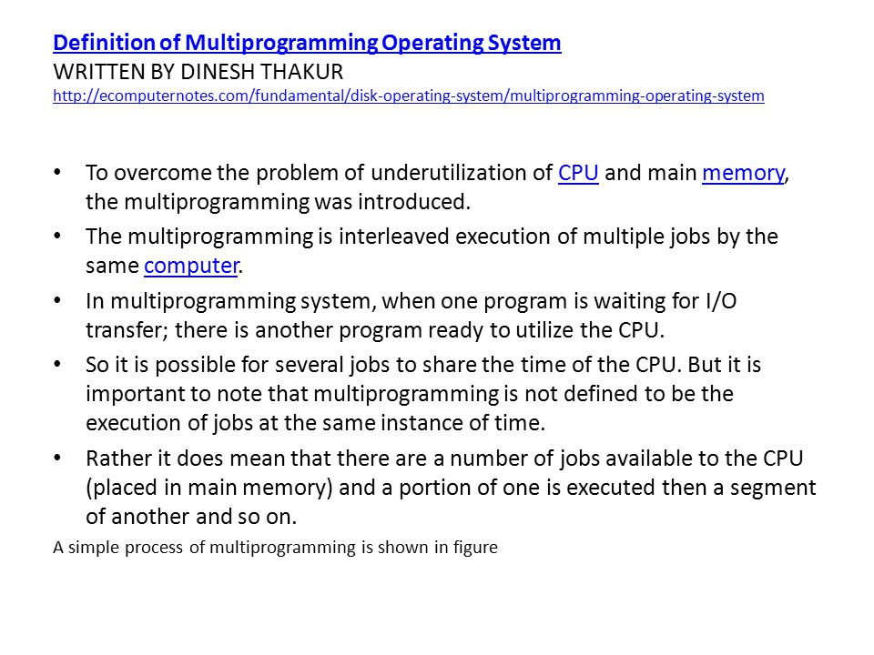Definition of Multiprogramming Operating System WRITTEN BY DINESH THAKUR http://ecomputernotes.com/fundamental/disk-operating-system/multiprogramming-operating-system