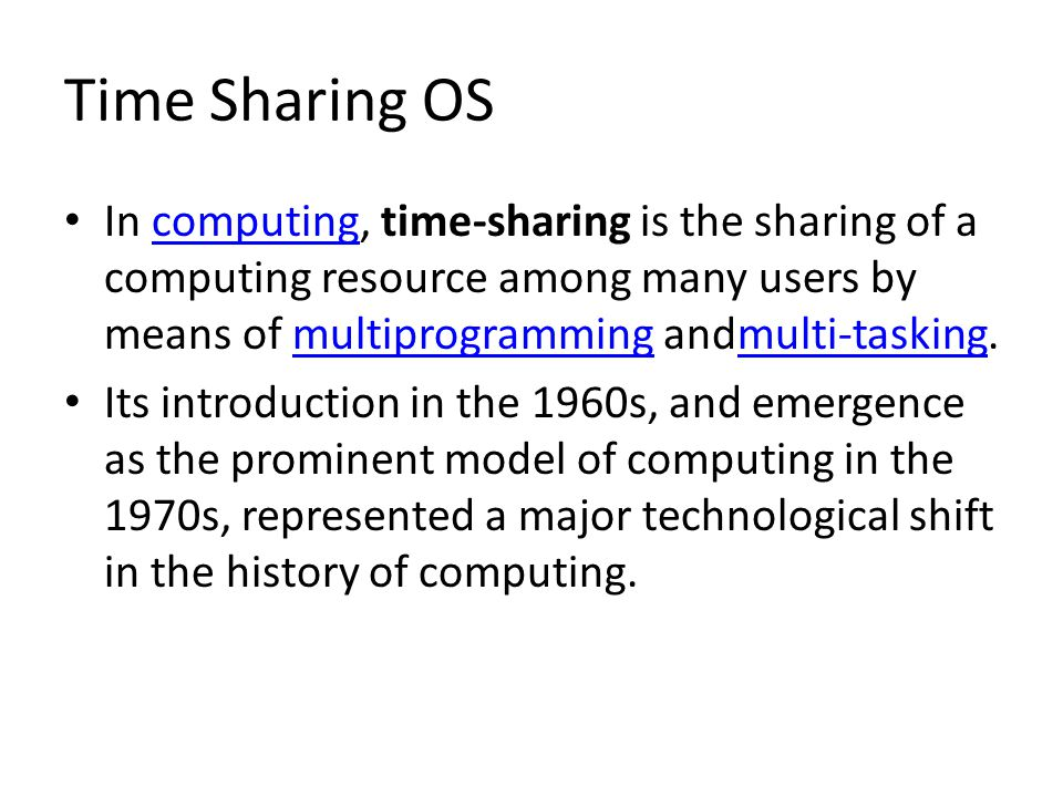 Time Sharing OS In computing, time-sharing is the sharing of a computing resource among many users by means of multiprogramming andmulti-tasking.