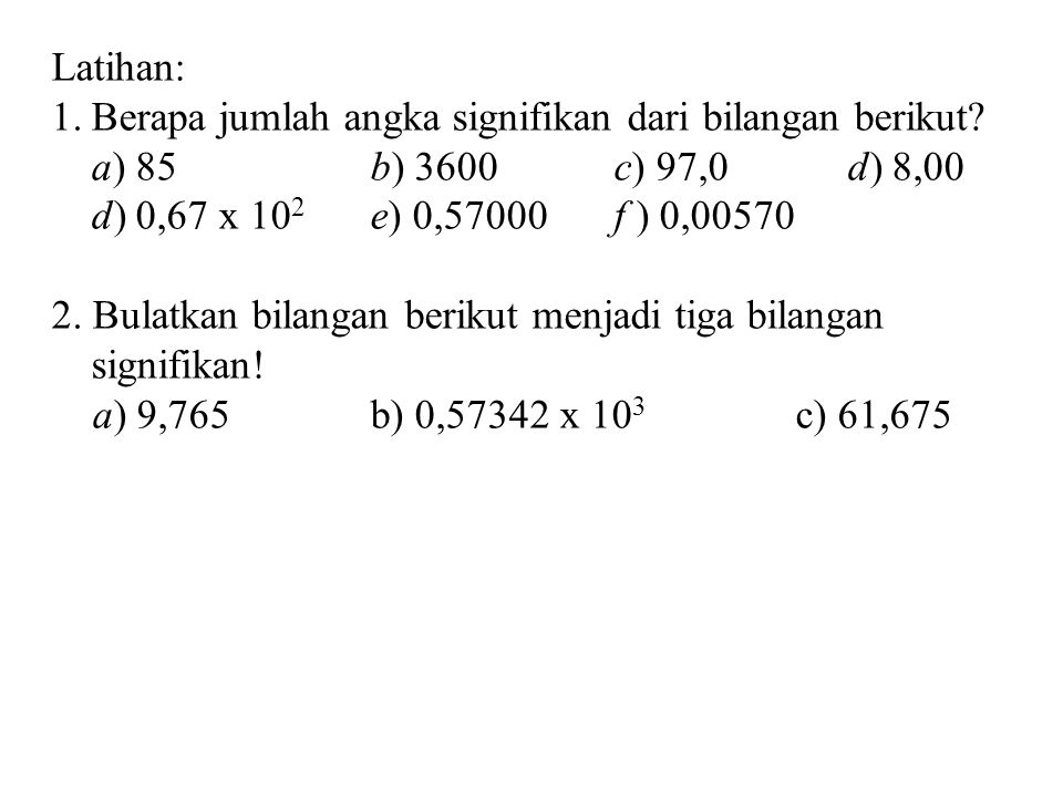 Latihan: Berapa jumlah angka signifikan dari bilangan berikut a) 85 b) 3600 c) 97,0 d) 8,00.