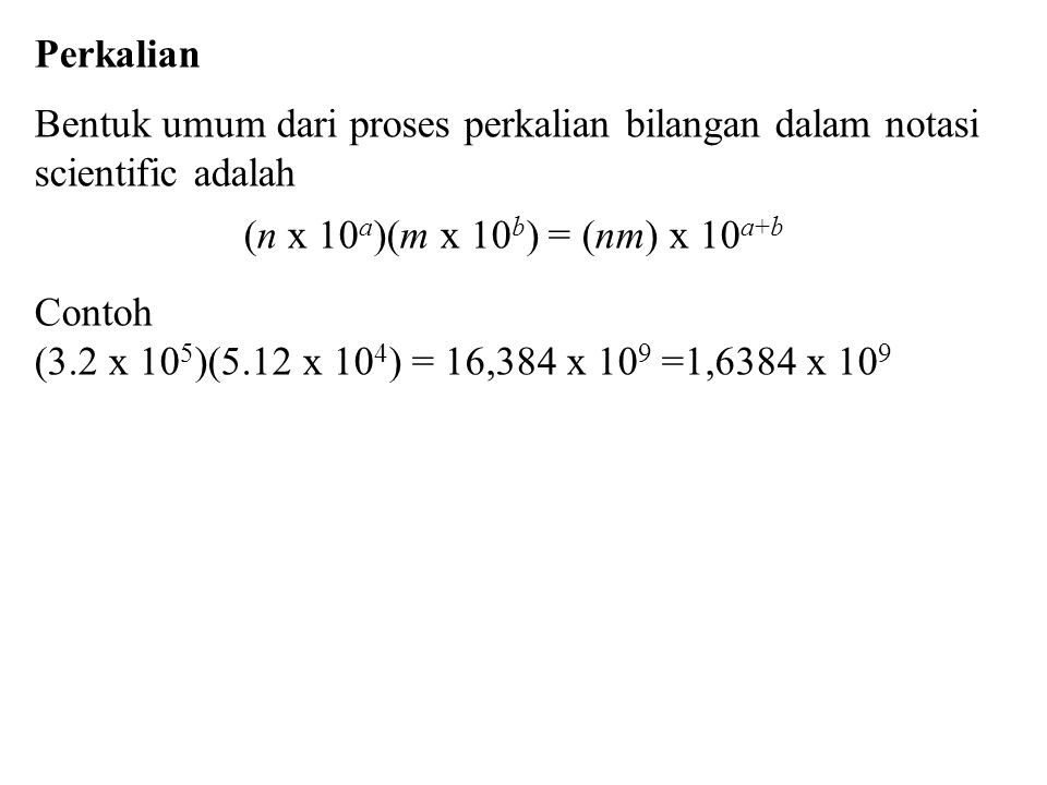 Perkalian Bentuk umum dari proses perkalian bilangan dalam notasi scientific adalah. (n x 10a)(m x 10b) = (nm) x 10a+b.