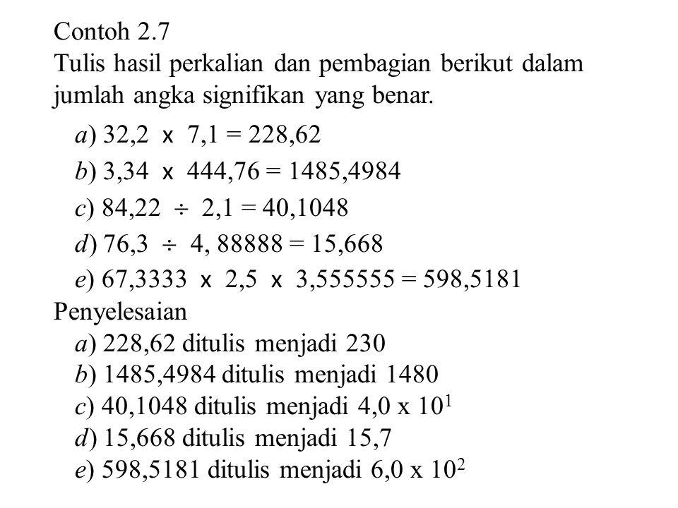 Contoh 2.7 Tulis hasil perkalian dan pembagian berikut dalam. jumlah angka signifikan yang benar. a) 32,2 x 7,1 = 228,62.