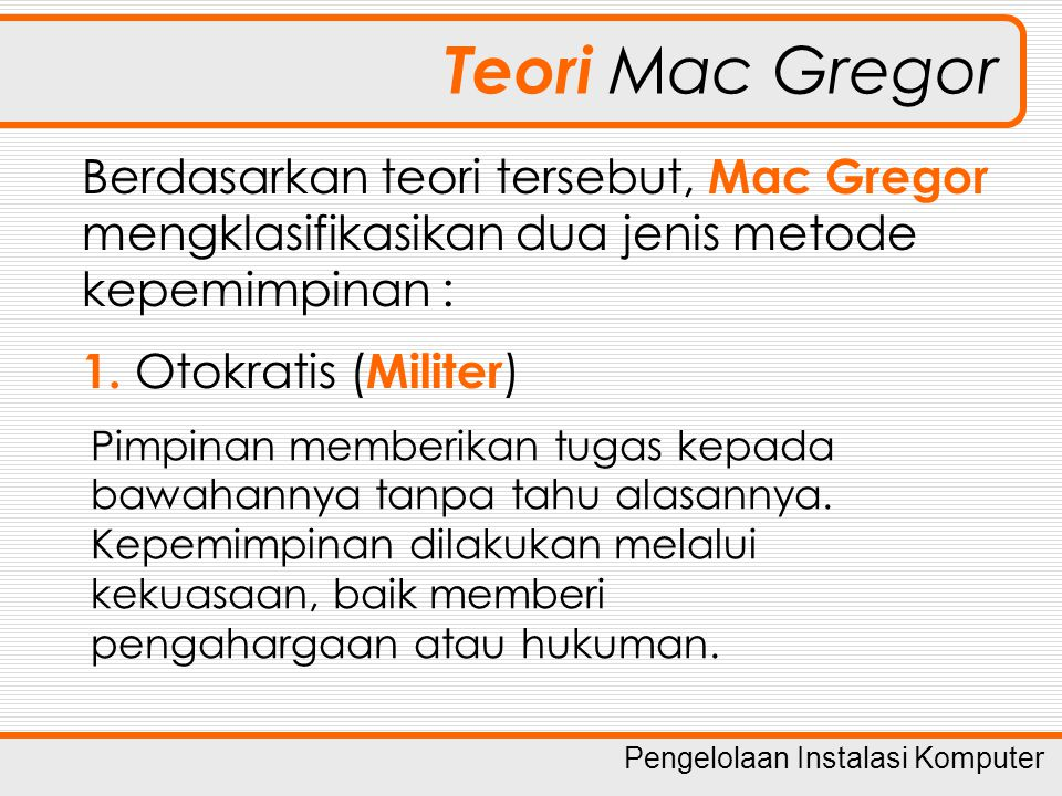 Teori Mac Gregor Berdasarkan teori tersebut, Mac Gregor mengklasifikasikan dua jenis metode kepemimpinan :