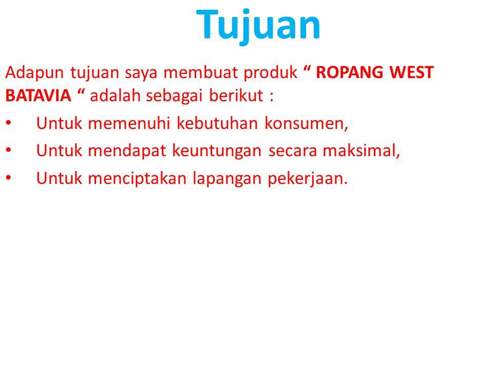 Tujuan Adapun tujuan saya membuat produk ROPANG WEST BATAVIA adalah sebagai berikut : Untuk memenuhi kebutuhan konsumen,