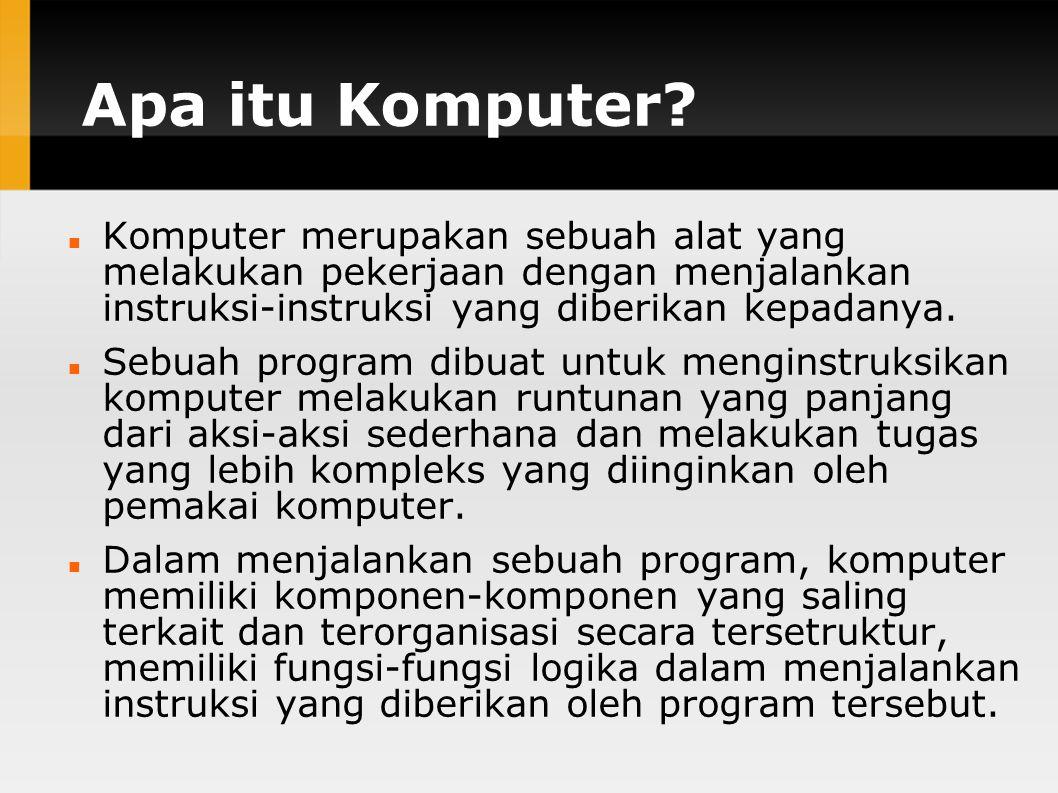Apa itu Komputer Komputer merupakan sebuah alat yang melakukan pekerjaan dengan menjalankan instruksi-instruksi yang diberikan kepadanya.