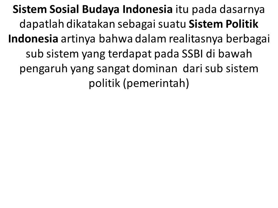 Sistem Sosial Budaya Indonesia itu pada dasarnya dapatlah dikatakan sebagai suatu Sistem Politik Indonesia artinya bahwa dalam realitasnya berbagai sub sistem yang terdapat pada SSBI di bawah pengaruh yang sangat dominan dari sub sistem politik (pemerintah)