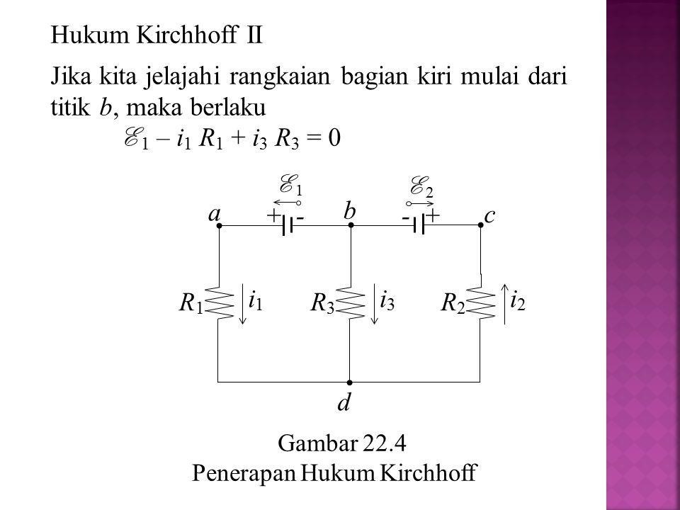 Hukum Kirchhoff II Jika kita jelajahi rangkaian bagian kiri mulai dari titik b, maka berlaku. E 1 – i1 R1 + i3 R3 = 0.