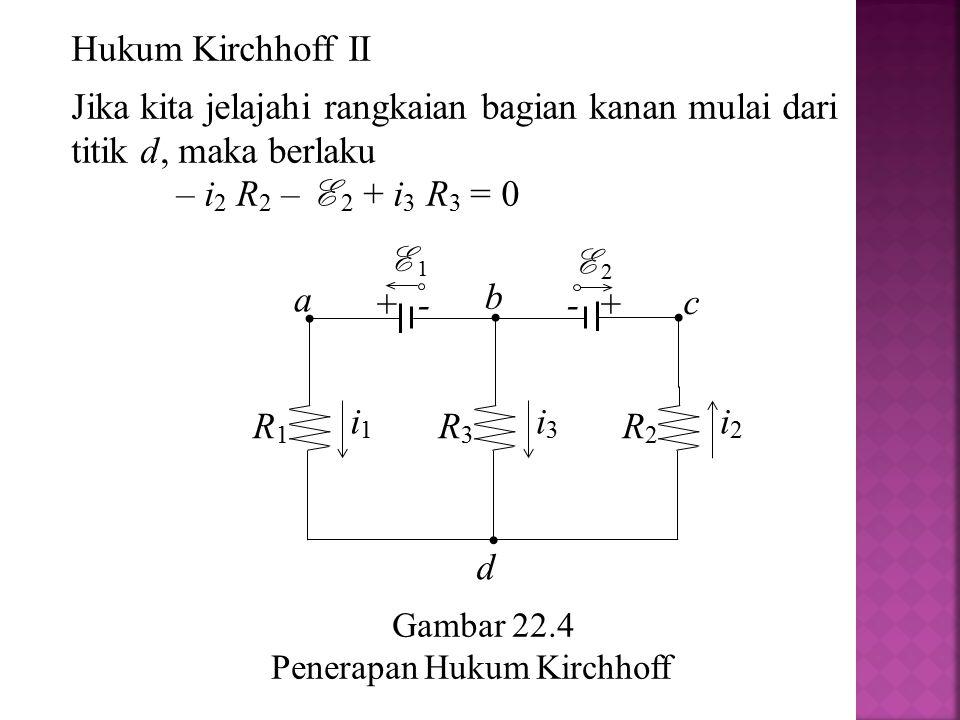 Hukum Kirchhoff II Jika kita jelajahi rangkaian bagian kanan mulai dari titik d, maka berlaku. – i2 R2 – E 2 + i3 R3 = 0.