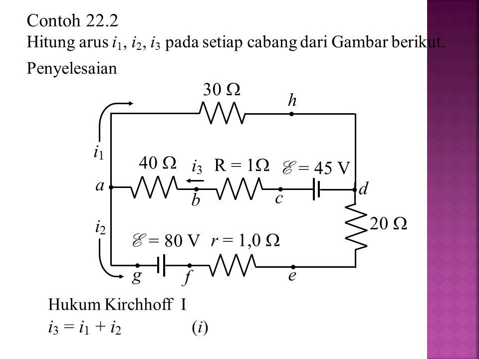 Contoh 22.2 30  h i1 40  i3 R = 1 E = 45 V a d c b 20  i2