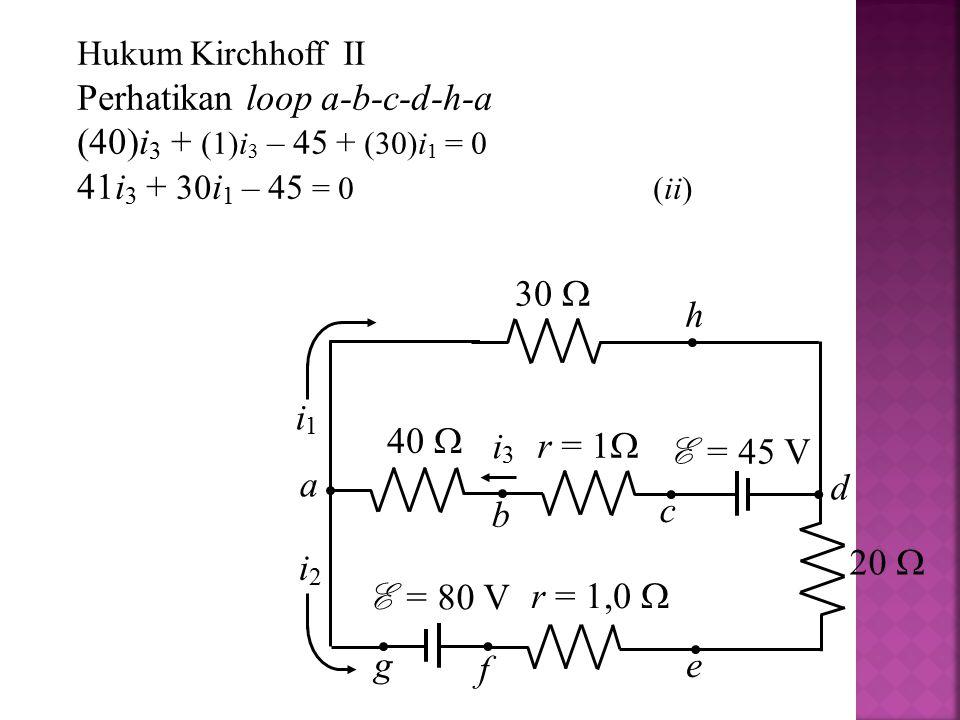 Perhatikan loop a-b-c-d-h-a (40)i3 + (1)i3 – 45 + (30)i1 = 0