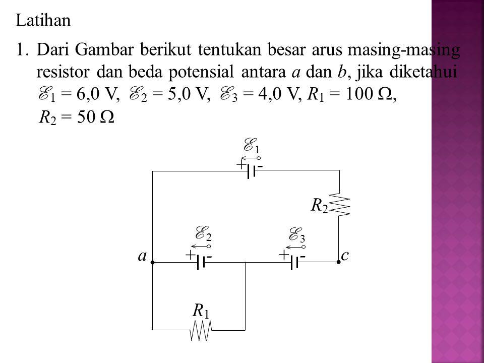 Latihan Dari Gambar berikut tentukan besar arus masing-masing resistor dan beda potensial antara a dan b, jika diketahui.