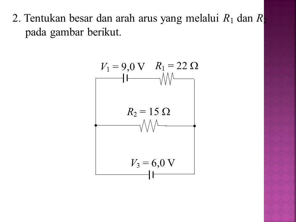 2. Tentukan besar dan arah arus yang melalui R1 dan R2 pada gambar berikut.