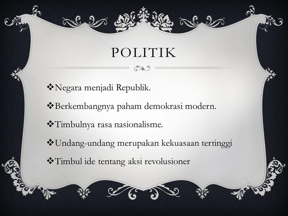 politik Negara menjadi Republik. Berkembangnya paham demokrasi modern.
