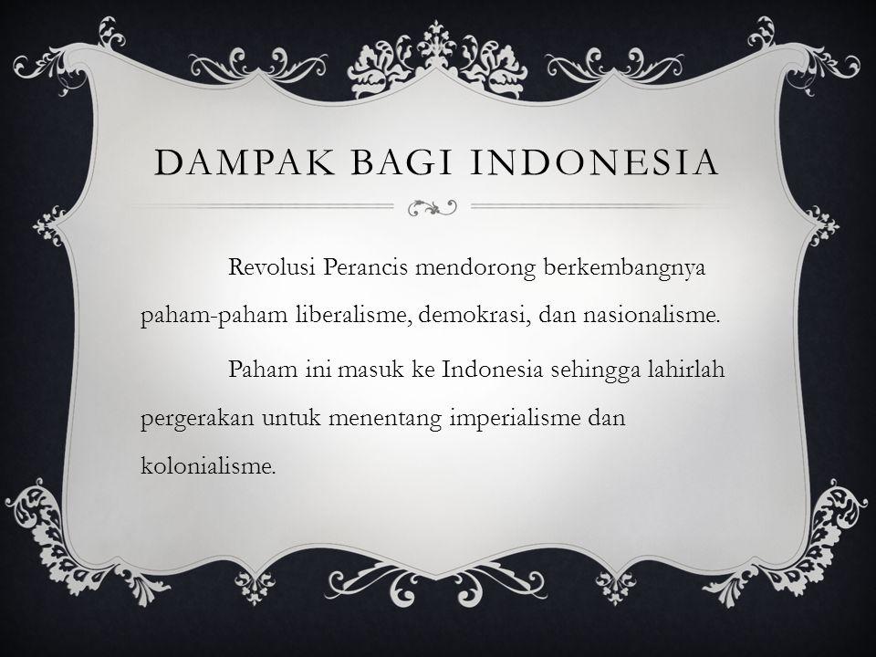 Dampak bagi indonesia Revolusi Perancis mendorong berkembangnya paham-paham liberalisme, demokrasi, dan nasionalisme.