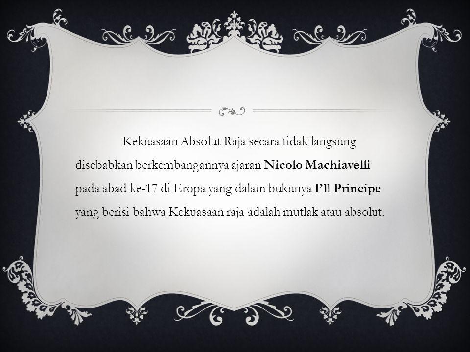 Kekuasaan Absolut Raja secara tidak langsung disebabkan berkembangannya ajaran Nicolo Machiavelli pada abad ke-17 di Eropa yang dalam bukunya I'll Principe yang berisi bahwa Kekuasaan raja adalah mutlak atau absolut.