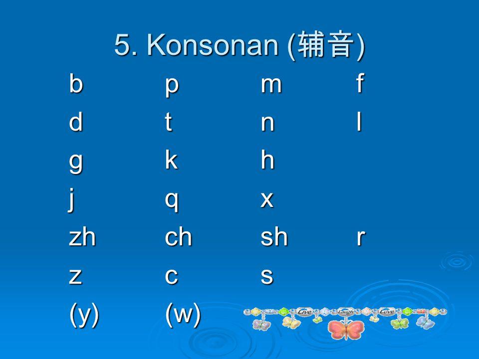 5. Konsonan (辅音) b p m f d t n l g k h j q x zh ch sh r z c s (y) (w)