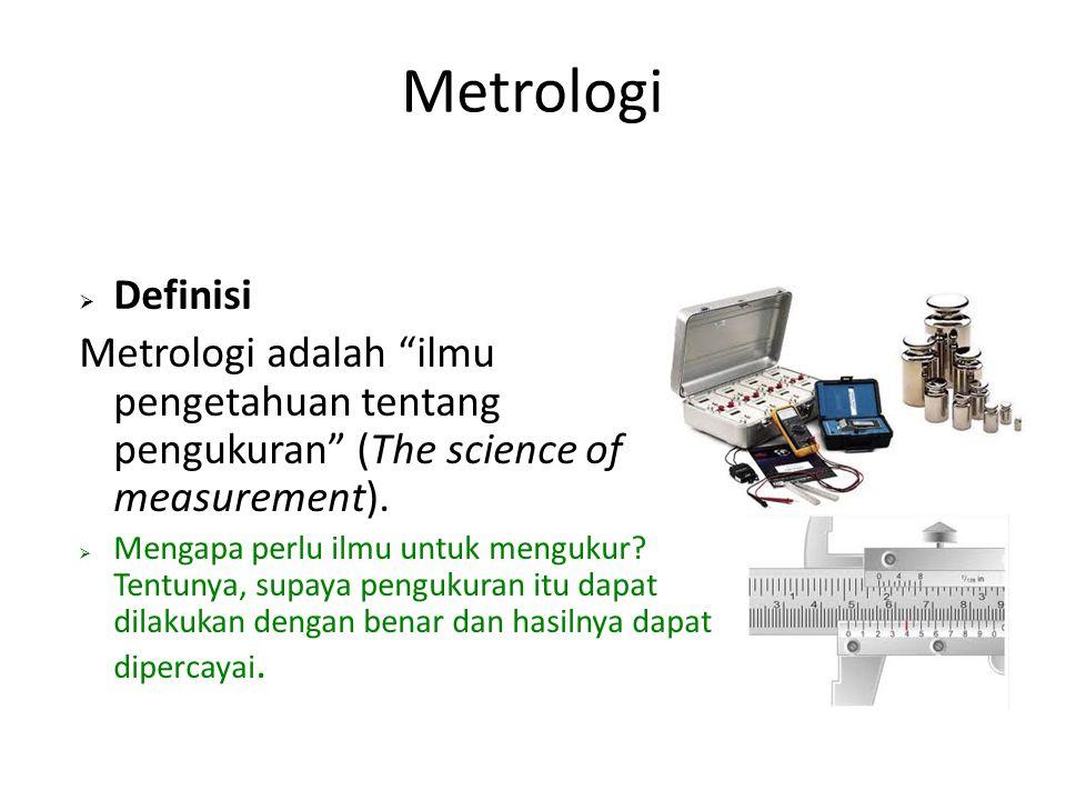 Metrologi Definisi. Metrologi adalah ilmu pengetahuan tentang pengukuran (The science of measurement).
