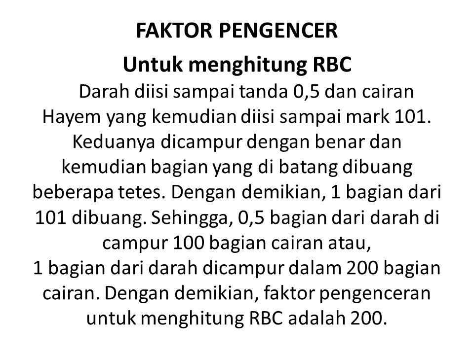 FAKTOR PENGENCER Untuk menghitung RBC Darah diisi sampai tanda 0,5 dan cairan Hayem yang kemudian diisi sampai mark 101.