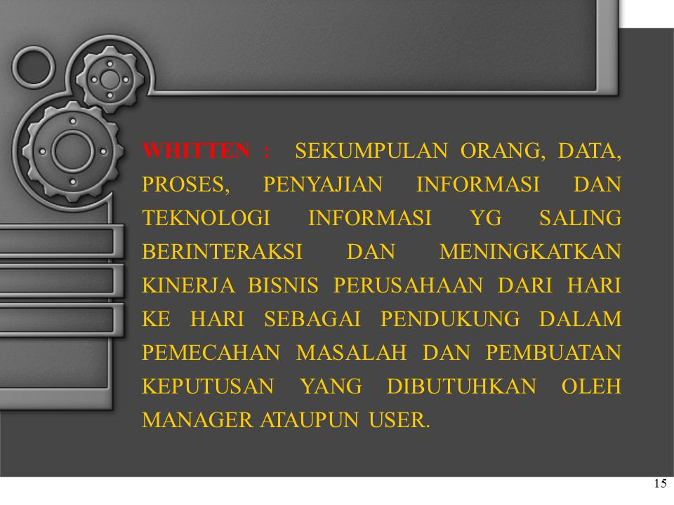 WHITTEN : SEKUMPULAN ORANG, DATA, PROSES, PENYAJIAN INFORMASI DAN TEKNOLOGI INFORMASI YG SALING BERINTERAKSI DAN MENINGKATKAN KINERJA BISNIS PERUSAHAAN DARI HARI KE HARI SEBAGAI PENDUKUNG DALAM PEMECAHAN MASALAH DAN PEMBUATAN KEPUTUSAN YANG DIBUTUHKAN OLEH MANAGER ATAUPUN USER.