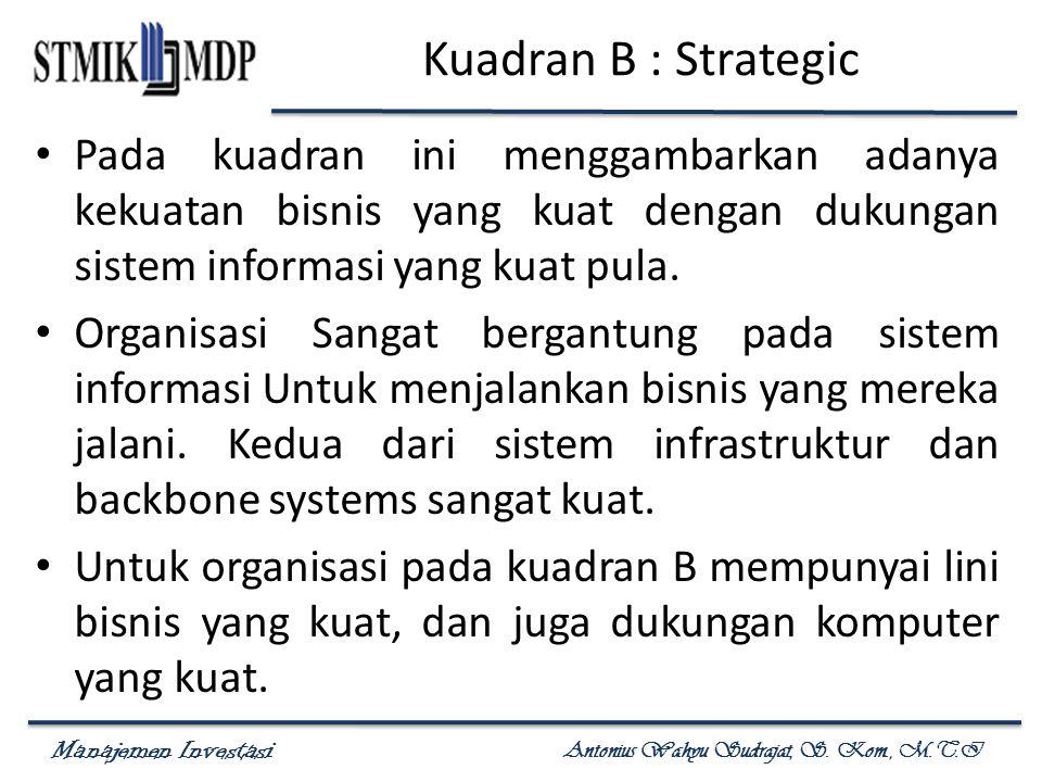 Kuadran B : Strategic Pada kuadran ini menggambarkan adanya kekuatan bisnis yang kuat dengan dukungan sistem informasi yang kuat pula.
