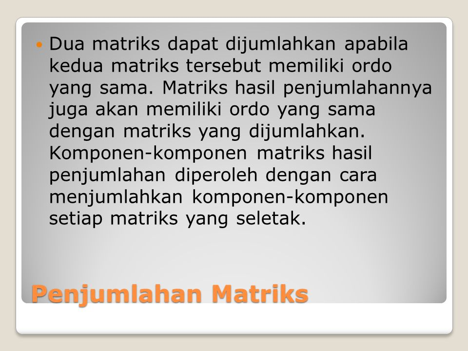 Dua matriks dapat dijumlahkan apabila kedua matriks tersebut memiliki ordo yang sama. Matriks hasil penjumlahannya juga akan memiliki ordo yang sama dengan matriks yang dijumlahkan. Komponen-komponen matriks hasil penjumlahan diperoleh dengan cara menjumlahkan komponen-komponen setiap matriks yang seletak.