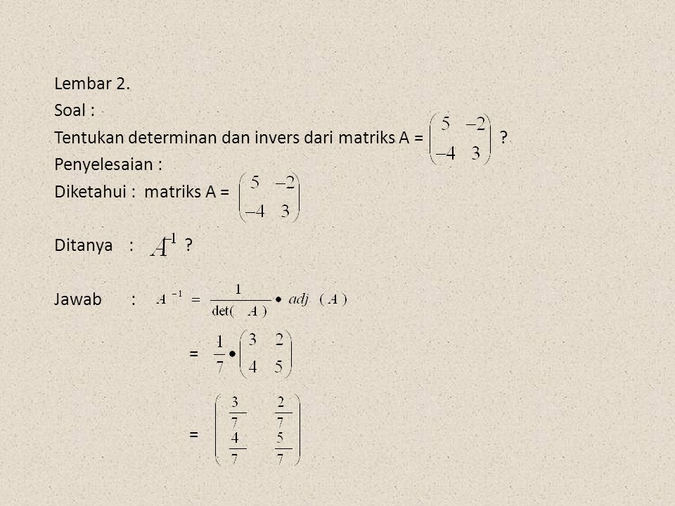 Lembar 2. Soal : Tentukan determinan dan invers dari matriks A = Penyelesaian :