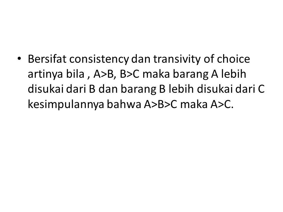 Bersifat consistency dan transivity of choice artinya bila , A>B, B>C maka barang A lebih disukai dari B dan barang B lebih disukai dari C kesimpulannya bahwa A>B>C maka A>C.