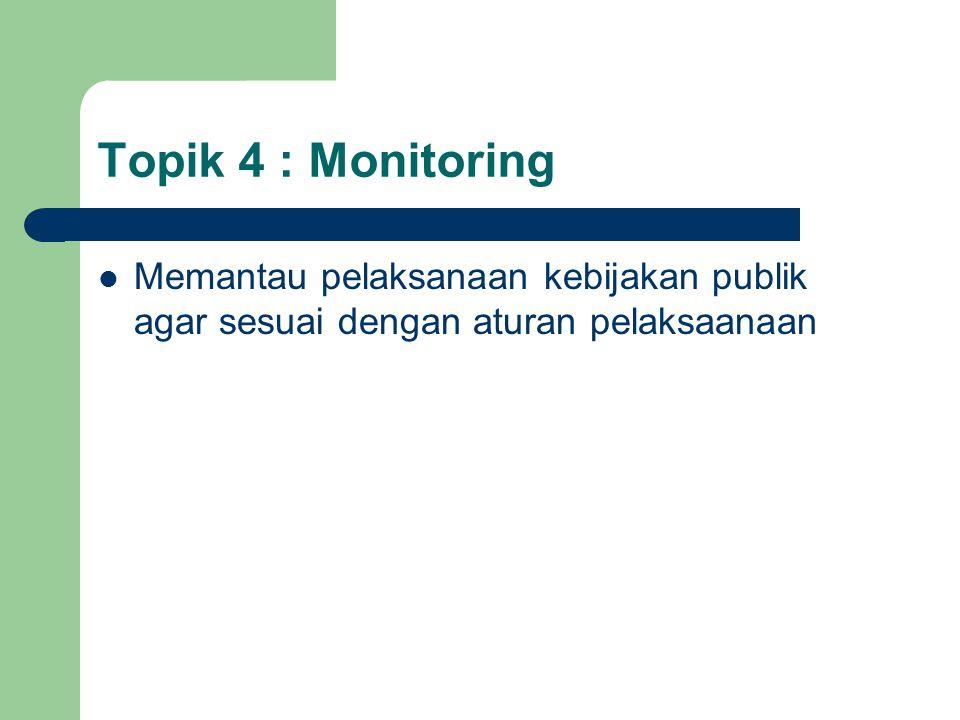 Topik 4 : Monitoring Memantau pelaksanaan kebijakan publik agar sesuai dengan aturan pelaksaanaan