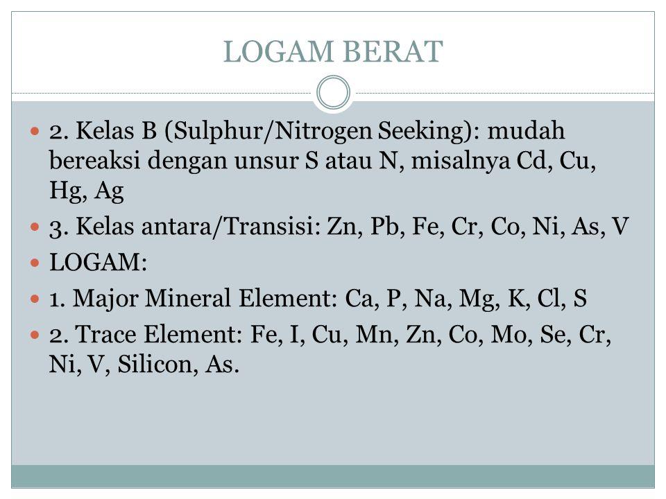 LOGAM BERAT 2. Kelas B (Sulphur/Nitrogen Seeking): mudah bereaksi dengan unsur S atau N, misalnya Cd, Cu, Hg, Ag.