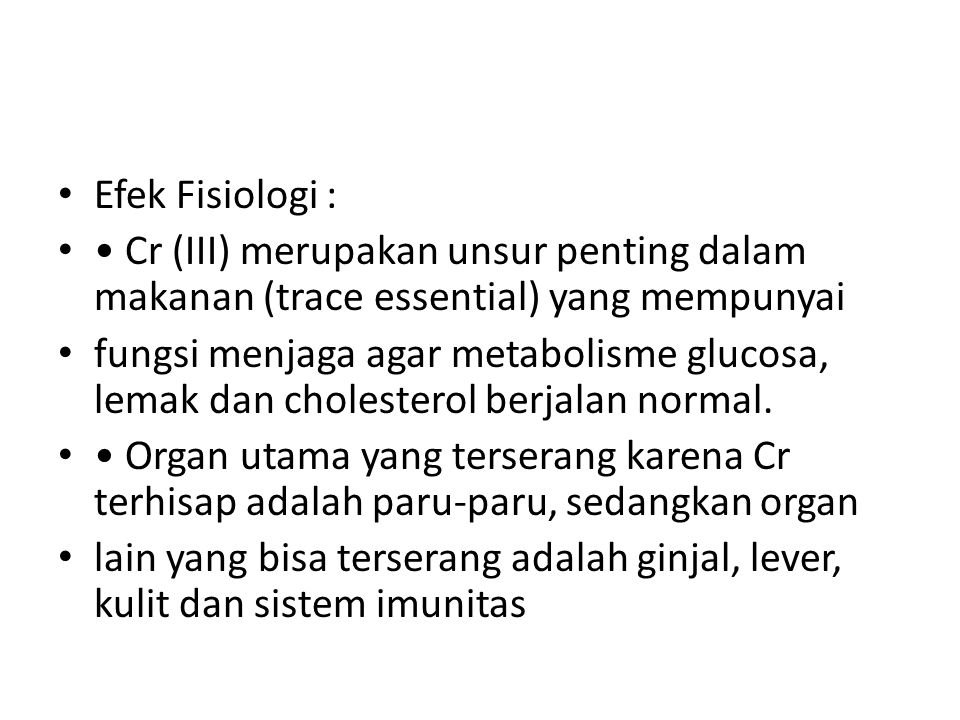 Efek Fisiologi : • Cr (III) merupakan unsur penting dalam makanan (trace essential) yang mempunyai.