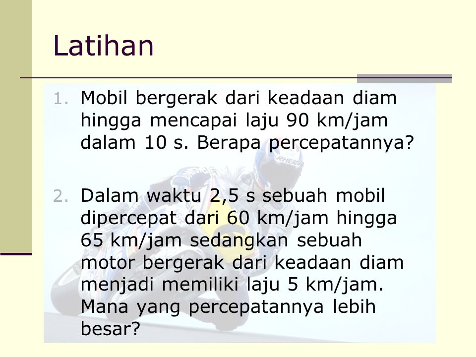 Latihan Mobil bergerak dari keadaan diam hingga mencapai laju 90 km/jam dalam 10 s. Berapa percepatannya