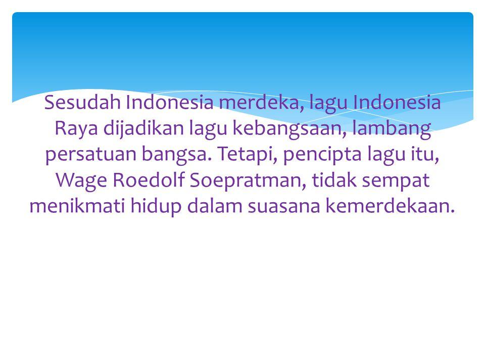 Sesudah Indonesia merdeka, lagu Indonesia Raya dijadikan lagu kebangsaan, lambang persatuan bangsa.