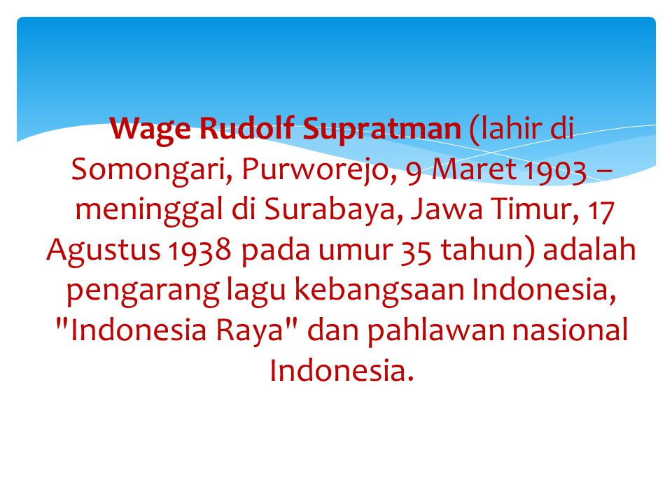 Wage Rudolf Supratman (lahir di Somongari, Purworejo, 9 Maret 1903 – meninggal di Surabaya, Jawa Timur, 17 Agustus 1938 pada umur 35 tahun) adalah pengarang lagu kebangsaan Indonesia, Indonesia Raya dan pahlawan nasional Indonesia.