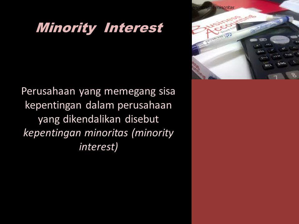 Peusahaan yang memegang sisa kepentingan dalam perusahaan yang dikendalikan disebut kepentingan minoritas