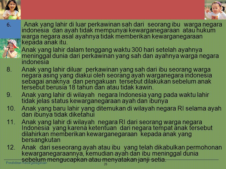 6. Anak yang lahir di luar perkawinan sah dari seorang ibu warga negara indonesia dan ayah tidak mempunyai kewarganegaraan atau hukum warga negara asal ayahnya tidak memberikan kewarganegaraan kepada anak itu.