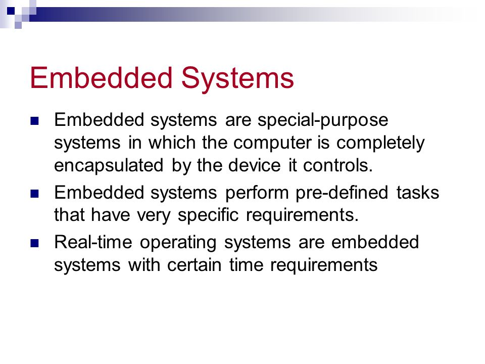 Embedded Systems Embedded systems are special-purpose systems in which the computer is completely encapsulated by the device it controls.