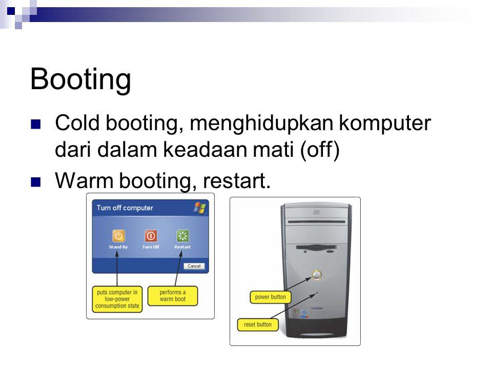 Booting Cold booting, menghidupkan komputer dari dalam keadaan mati (off) Warm booting, restart.