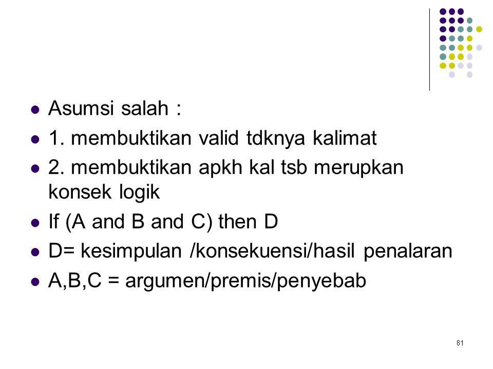 Asumsi salah : 1. membuktikan valid tdknya kalimat. 2. membuktikan apkh kal tsb merupkan konsek logik.