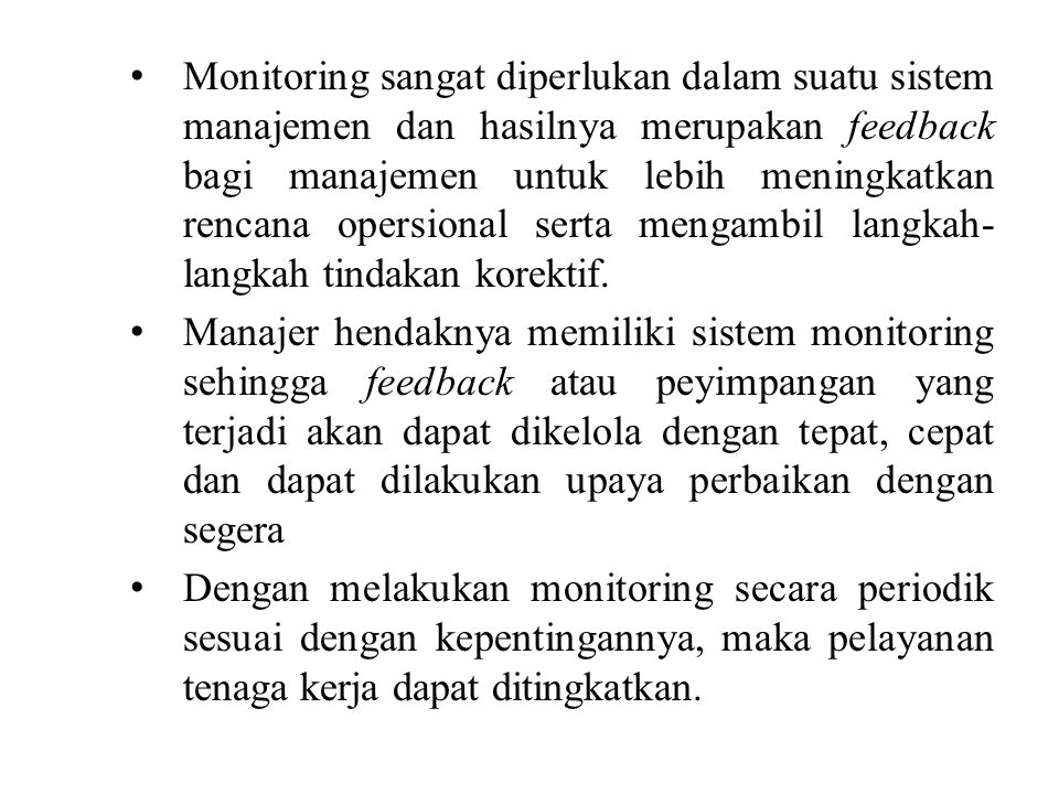 Monitoring sangat diperlukan dalam suatu sistem manajemen dan hasilnya merupakan feedback bagi manajemen untuk lebih meningkatkan rencana opersional serta mengambil langkah- langkah tindakan korektif.