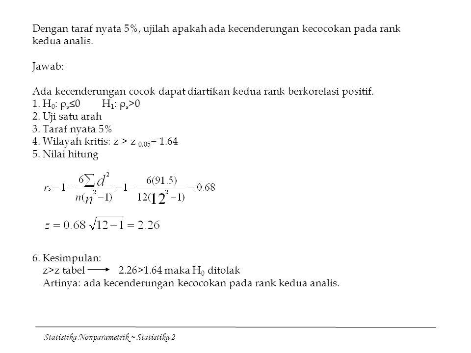 Dengan taraf nyata 5%, ujilah apakah ada kecenderungan kecocokan pada rank kedua analis. Jawab: Ada kecenderungan cocok dapat diartikan kedua rank berkorelasi positif. 1. H0: ρs≤0 H1: ρs>0 2. Uji satu arah 3. Taraf nyata 5% 4. Wilayah kritis: z > z 0.05= 1.64 5. Nilai hitung