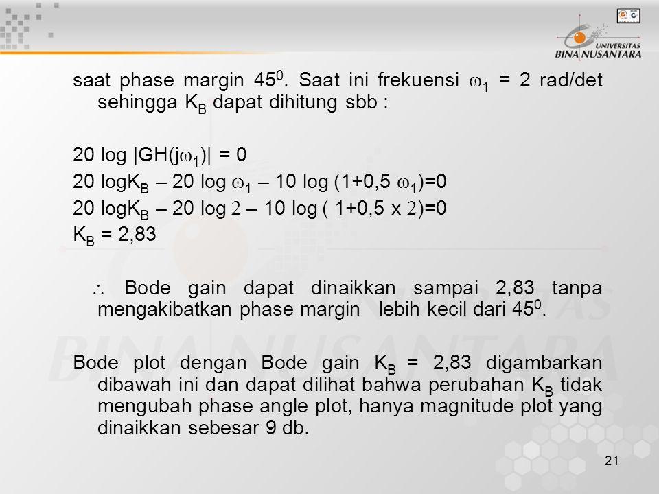 saat phase margin 450. Saat ini frekuensi w1 = 2 rad/det sehingga KB dapat dihitung sbb :