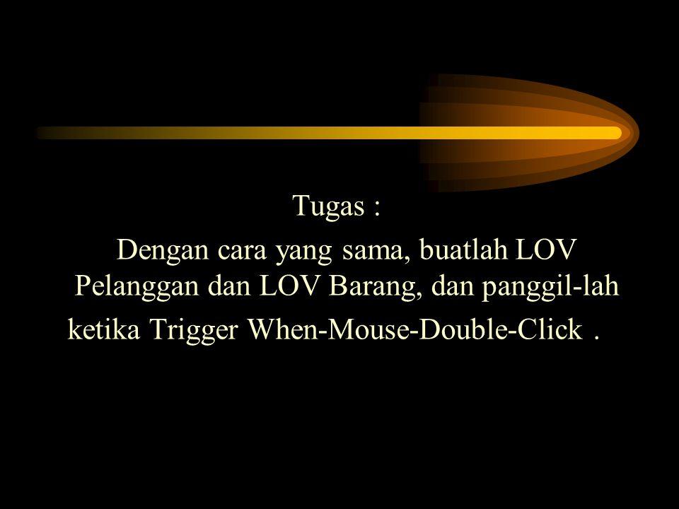 Tugas : Dengan cara yang sama, buatlah LOV Pelanggan dan LOV Barang, dan panggil-lah ketika Trigger When-Mouse-Double-Click .