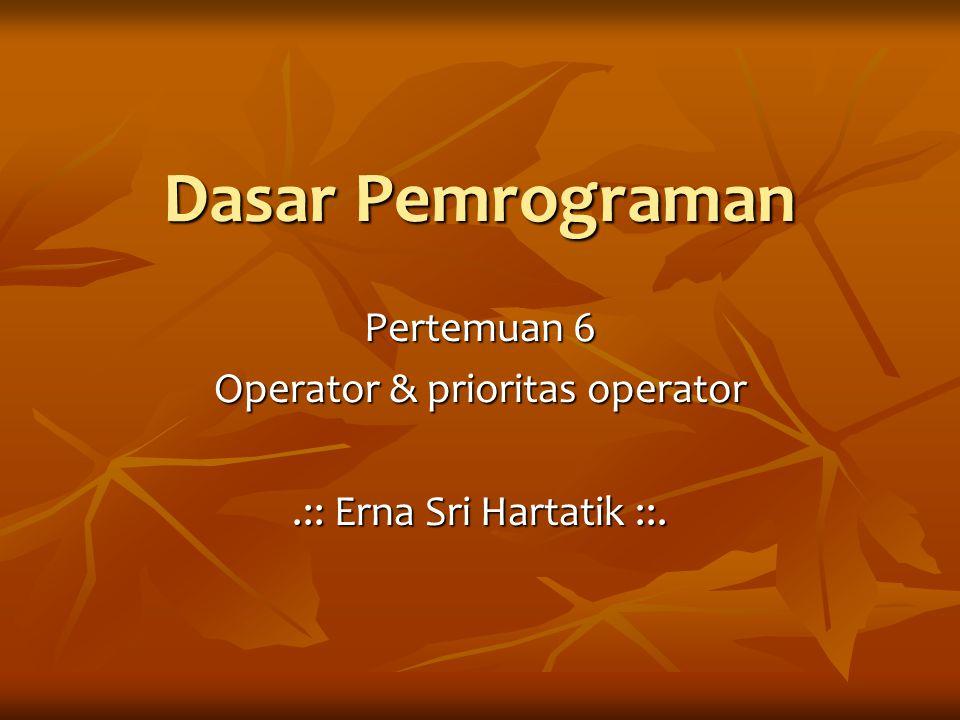 Pertemuan 6 Operator & prioritas operator .:: Erna Sri Hartatik ::.