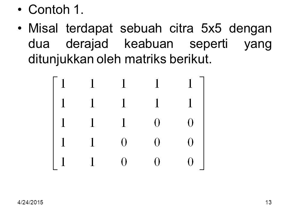 Contoh 1. Misal terdapat sebuah citra 5x5 dengan dua derajad keabuan seperti yang ditunjukkan oleh matriks berikut.