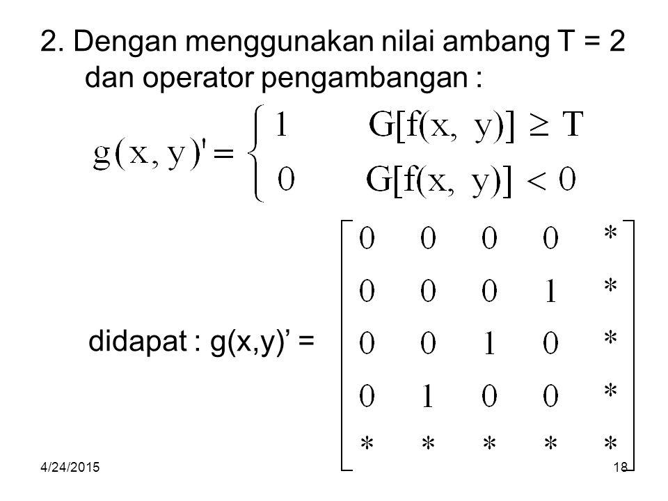 2. Dengan menggunakan nilai ambang T = 2 dan operator pengambangan :