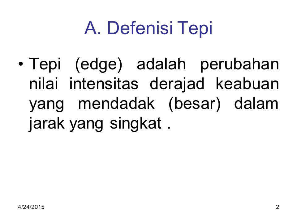 A. Defenisi Tepi Tepi (edge) adalah perubahan nilai intensitas derajad keabuan yang mendadak (besar) dalam jarak yang singkat .