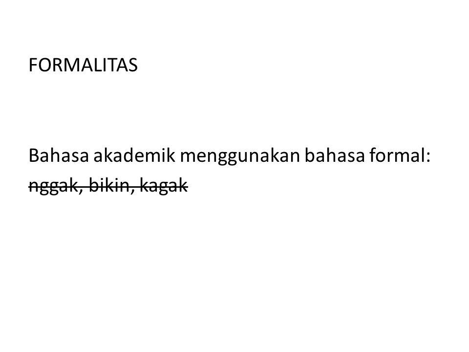 FORMALITAS Bahasa akademik menggunakan bahasa formal: nggak, bikin, kagak