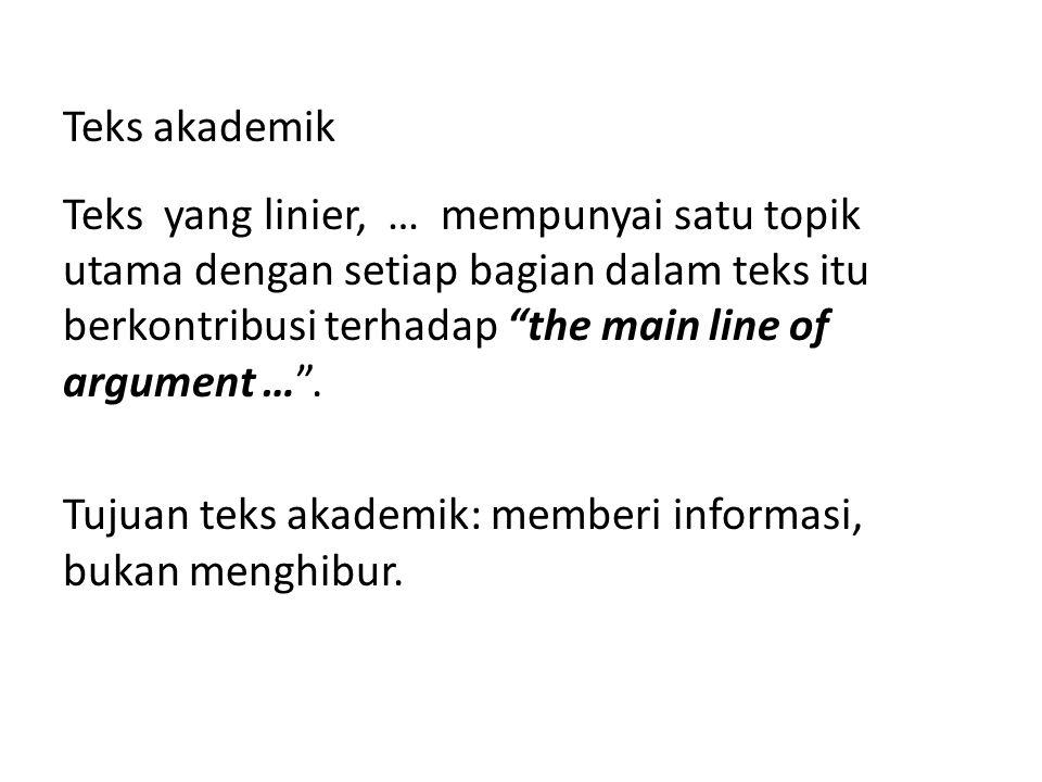Teks akademik Teks yang linier, … mempunyai satu topik utama dengan setiap bagian dalam teks itu berkontribusi terhadap the main line of argument … . Tujuan teks akademik: memberi informasi, bukan menghibur.