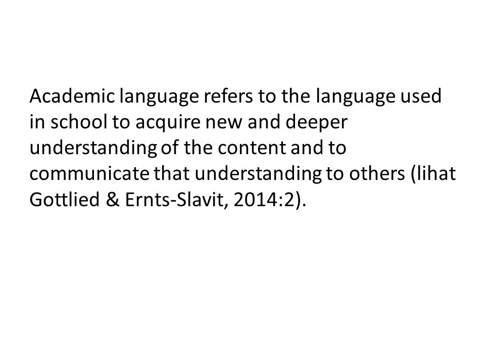 Academic language refers to the language used in school to acquire new and deeper understanding of the content and to communicate that understanding to others (lihat Gottlied & Ernts-Slavit, 2014:2).