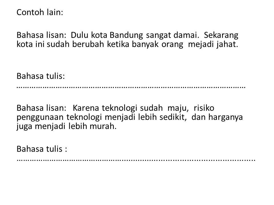 Contoh lain: Bahasa lisan: Dulu kota Bandung sangat damai. Sekarang kota ini sudah berubah ketika banyak orang mejadi jahat.